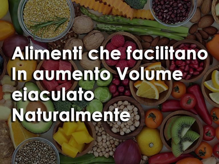 alimenti che facilitano In aumento Volume eiaculato Naturalmente