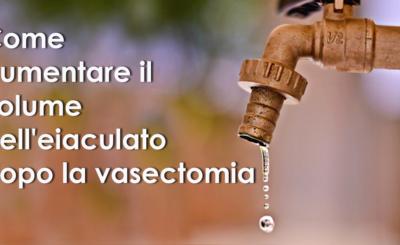 Come aumentare il volume dell'eiaculato dopo la vasectomia
